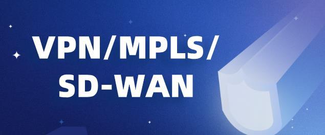 VPN、MPLS与SD-WAN网络技术的对比?
