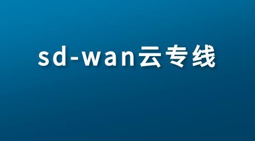 sd-wan云專線如何在企業網絡WAN中發揮作用?