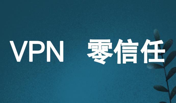 零信任将取代正逐渐消失的VPN