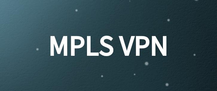 为什么要使用MPLS VPN?不可忽略的5个理由